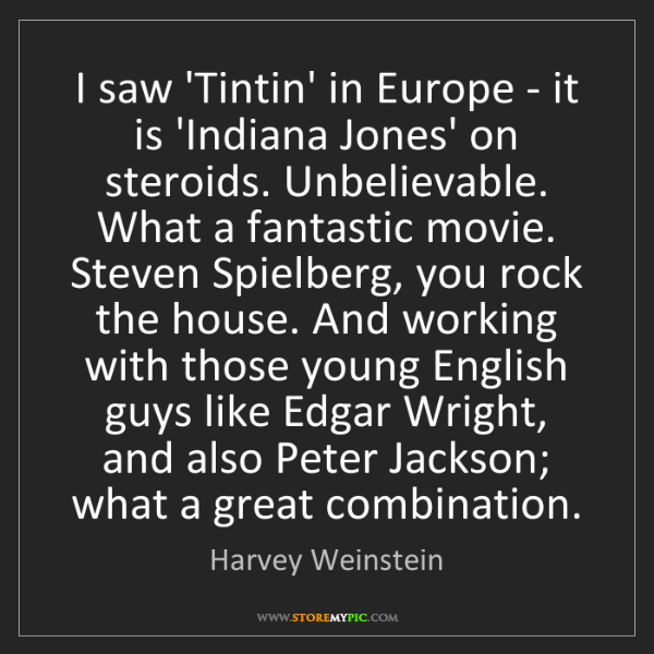 Harvey Weinstein: I saw 'Tintin' in Europe - it is 'Indiana Jones' on steroids....