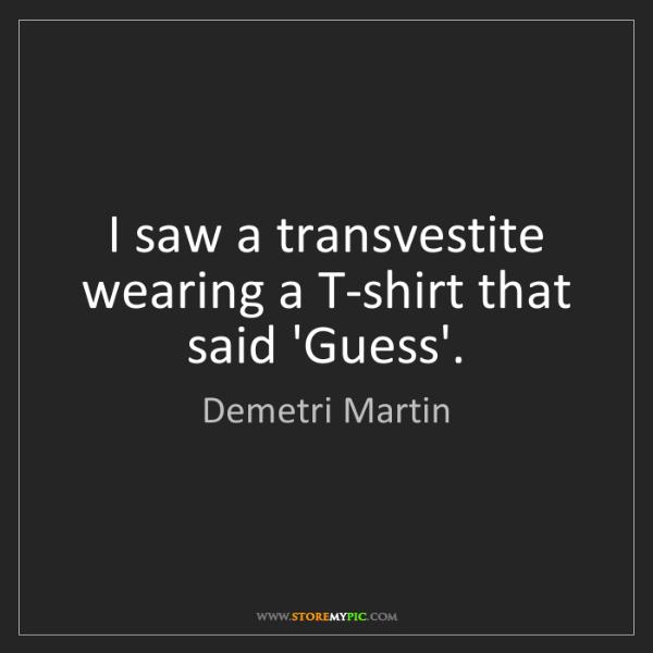 Demetri Martin: I saw a transvestite wearing a T-shirt that said 'Guess'.