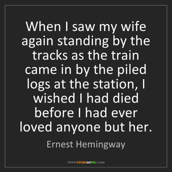 Ernest Hemingway: When I saw my wife again standing by the tracks as the...