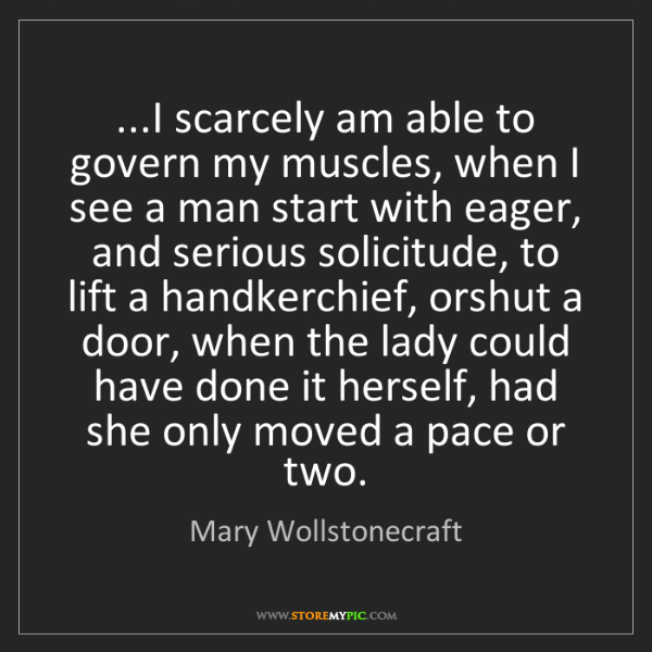 Mary Wollstonecraft: ...I scarcely am able to govern my muscles, when I see...