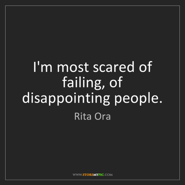 Rita Ora: I'm most scared of failing, of disappointing people.