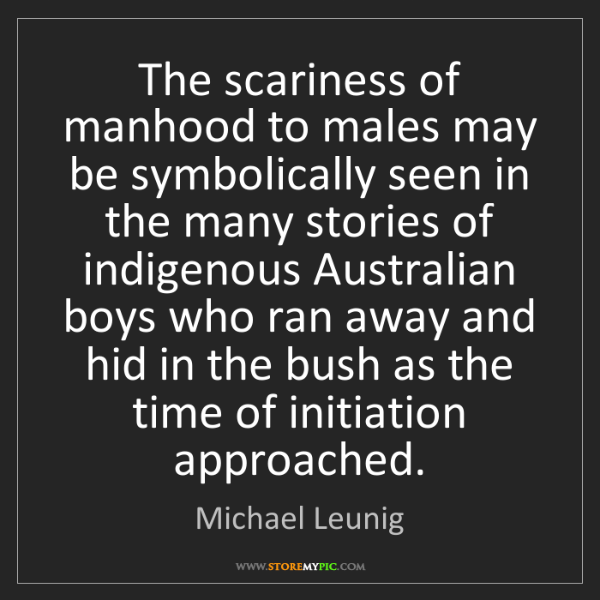 Michael Leunig: The scariness of manhood to males may be symbolically...
