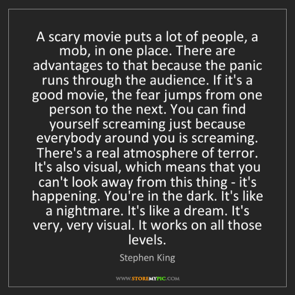 Stephen King: A scary movie puts a lot of people, a mob, in one place....