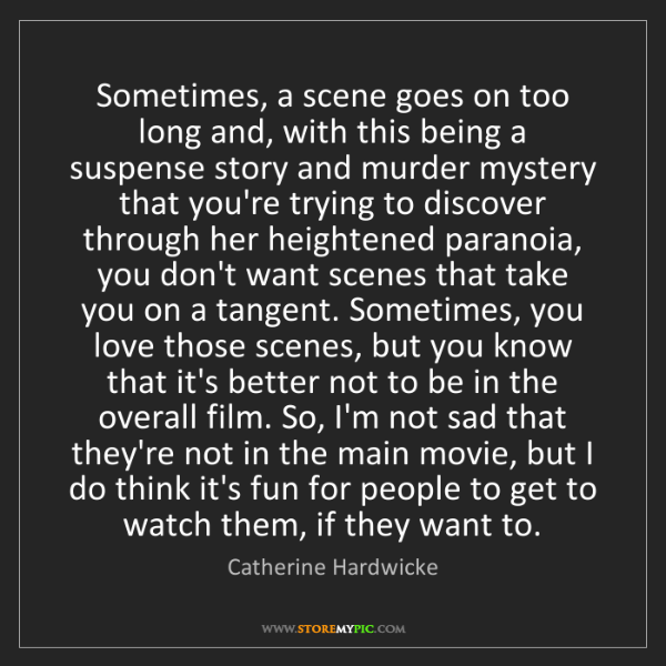 Catherine Hardwicke: Sometimes, a scene goes on too long and, with this being...