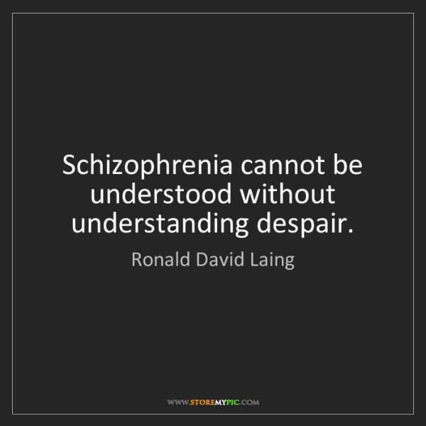 Ronald David Laing: Schizophrenia cannot be understood without understanding...