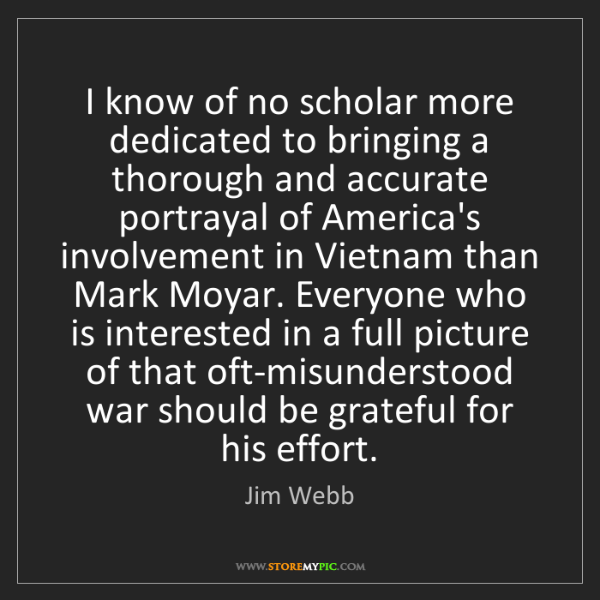 Jim Webb: I know of no scholar more dedicated to bringing a thorough...