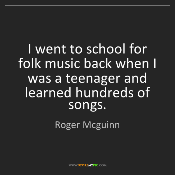 Roger Mcguinn: I went to school for folk music back when I was a teenager...