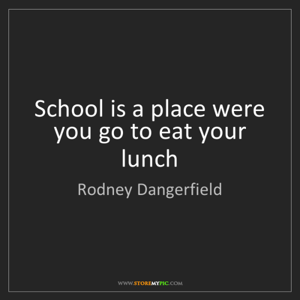 Rodney Dangerfield: School is a place were you go to eat your lunch