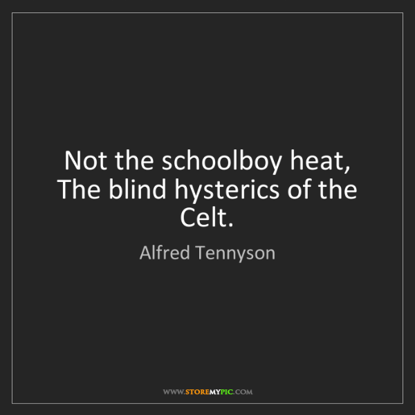 Alfred Tennyson: Not the schoolboy heat, The blind hysterics of the Celt.
