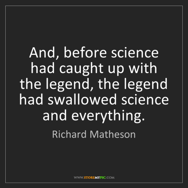 Richard Matheson: And, before science had caught up with the legend, the...