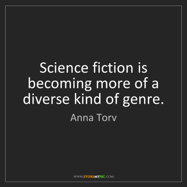 Anna Torv: Science fiction is becoming more of a diverse kind of...