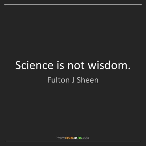 Fulton J Sheen: Science is not wisdom.