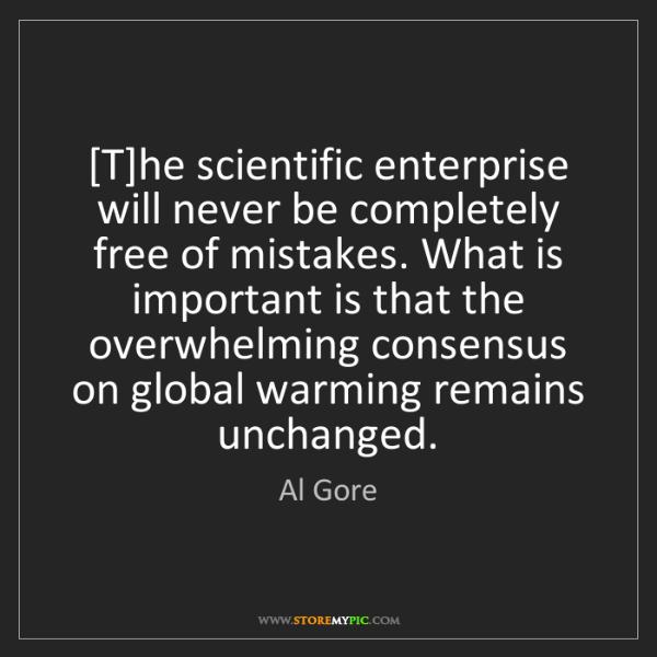 Al Gore: [T]he scientific enterprise will never be completely...