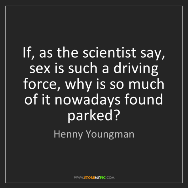Henny Youngman: If, as the scientist say, sex is such a driving force,...