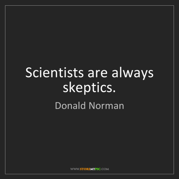 Donald Norman: Scientists are always skeptics.