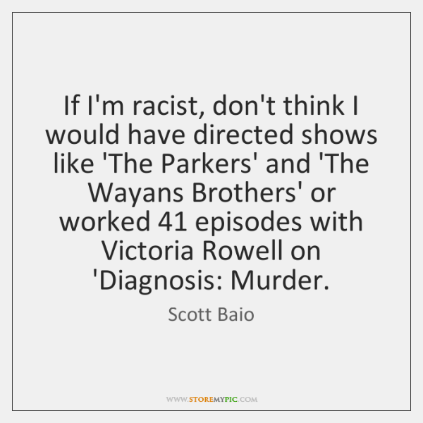 If I'm racist, don't think I would have directed shows like 'The ...