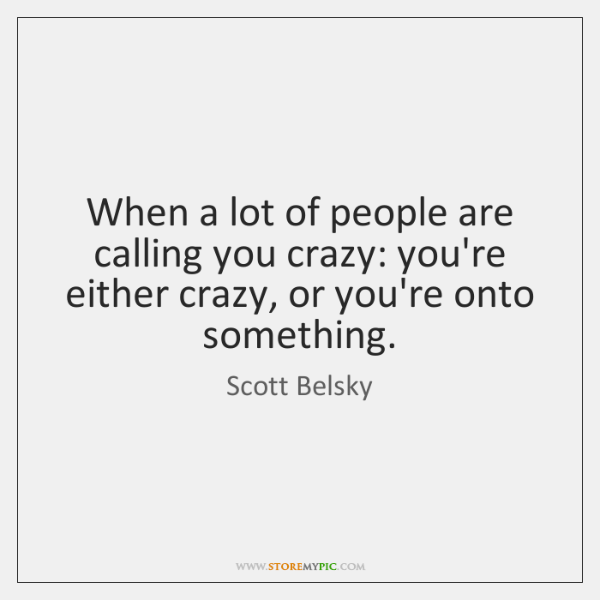 When a lot of people are calling you crazy: you're either crazy, ...