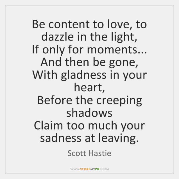 Be content to love, to dazzle in the light,  If only for ...