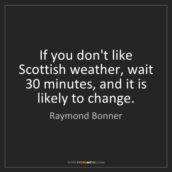 Raymond Bonner: If you don't like Scottish weather, wait 30 minutes,...