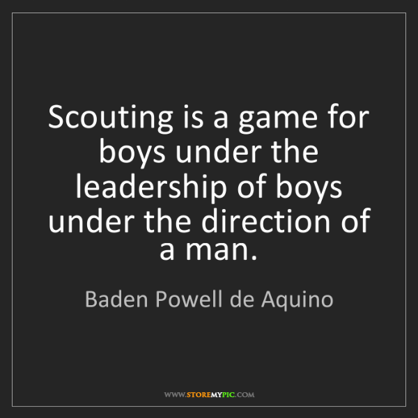 Baden Powell de Aquino: Scouting is a game for boys under the leadership of boys...