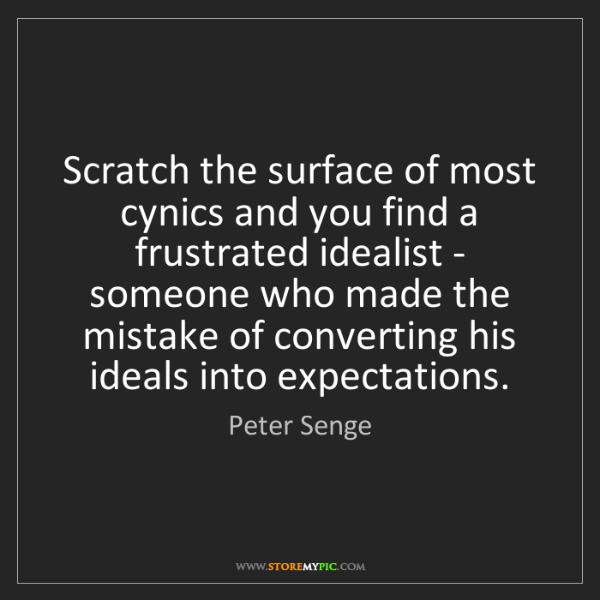 Peter Senge: Scratch the surface of most cynics and you find a frustrated...