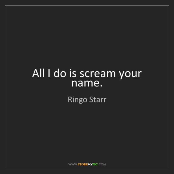 Ringo Starr: All I do is scream your name.