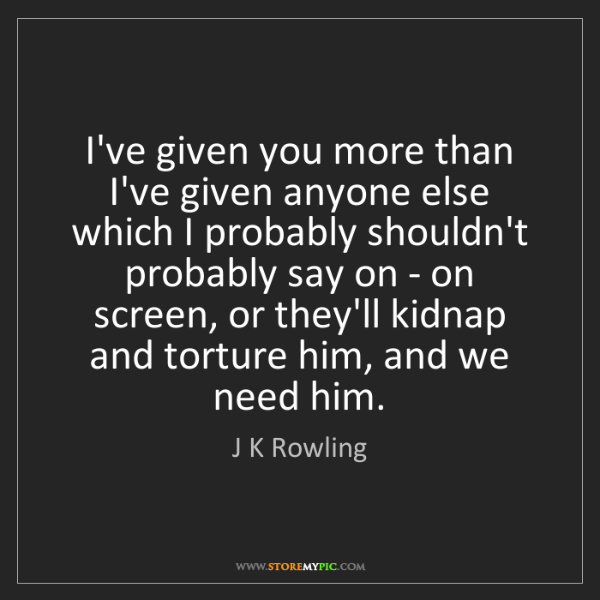 J K Rowling: I've given you more than I've given anyone else which...