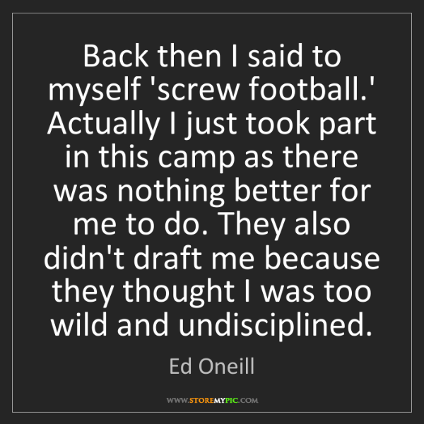 Ed Oneill: Back then I said to myself 'screw football.' Actually...