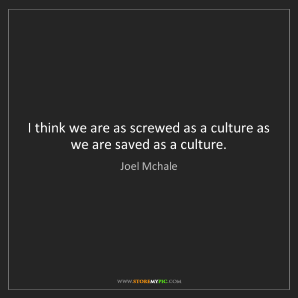 Joel Mchale: I think we are as screwed as a culture as we are saved...