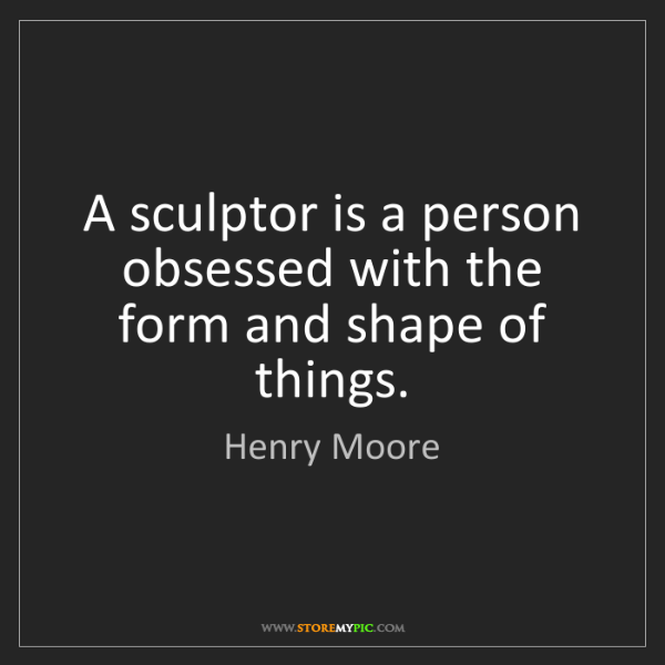 Henry Moore: A sculptor is a person obsessed with the form and shape...