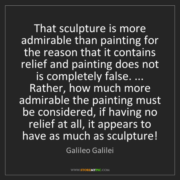 Galileo Galilei: That sculpture is more admirable than painting for the...