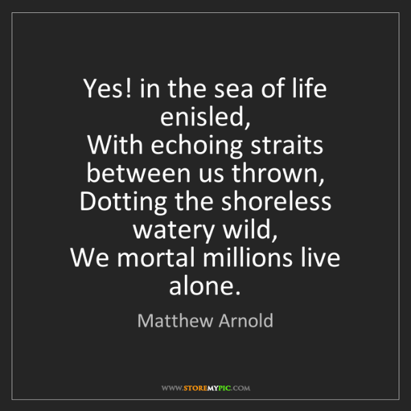 Matthew Arnold: Yes! in the sea of life enisled,   With echoing straits...