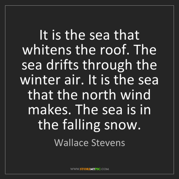 Wallace Stevens: It is the sea that whitens the roof. The sea drifts through...