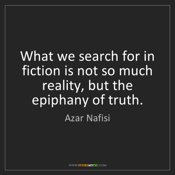 Azar Nafisi: What we search for in fiction is not so much reality,...