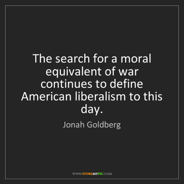 Jonah Goldberg: The search for a moral equivalent of war continues to...