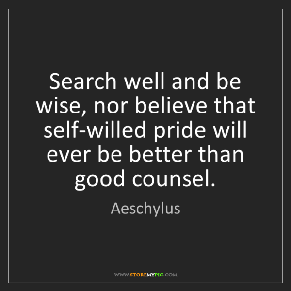 Aeschylus: Search well and be wise, nor believe that self-willed...