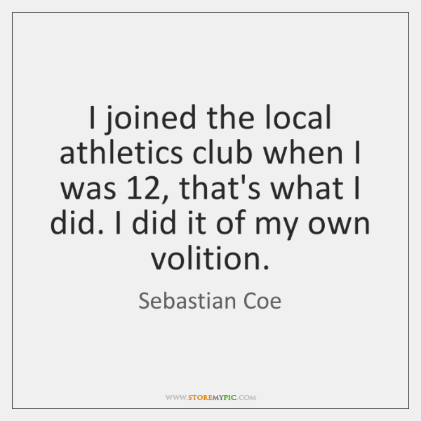 I joined the local athletics club when I was 12, that's what I ...