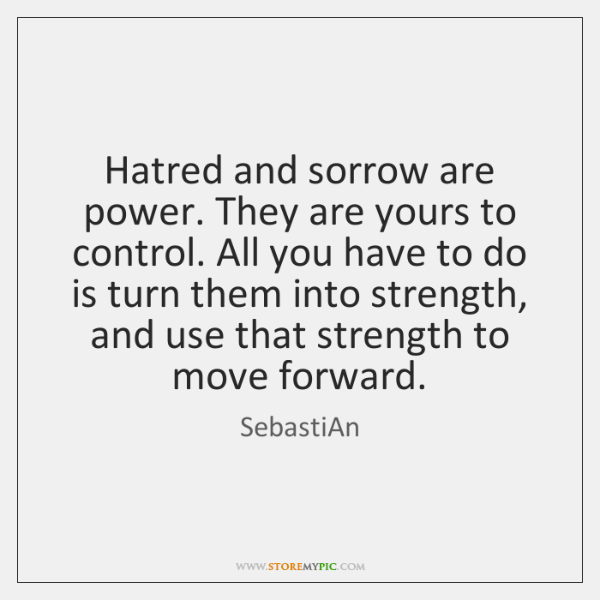 Hatred and sorrow are power. They are yours to control. All you ...