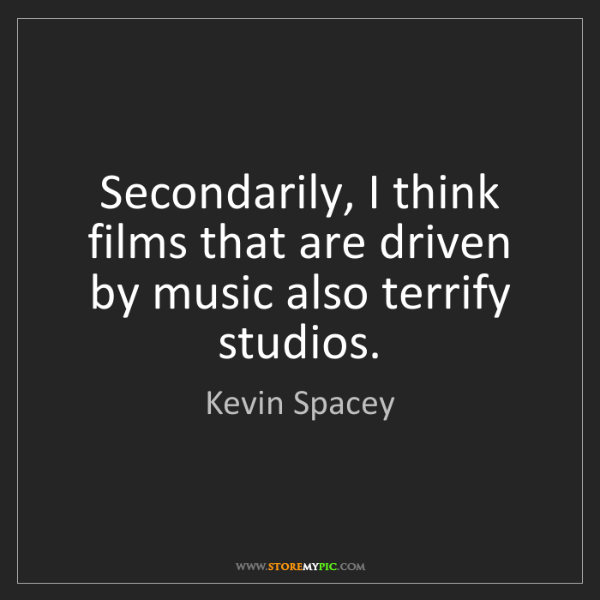 Kevin Spacey: Secondarily, I think films that are driven by music also...