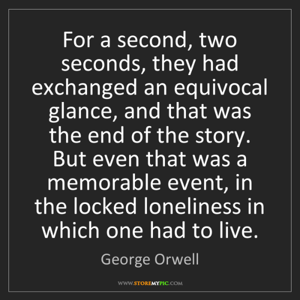 George Orwell: For a second, two seconds, they had exchanged an equivocal...