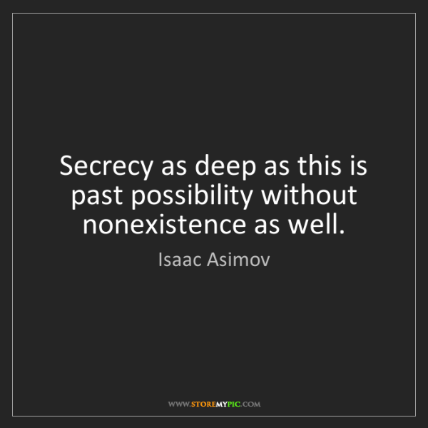 Isaac Asimov: Secrecy as deep as this is past possibility without nonexistence...
