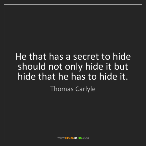 Thomas Carlyle: He that has a secret to hide should not only hide it...