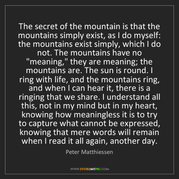 Peter Matthiessen: The secret of the mountain is that the mountains simply...