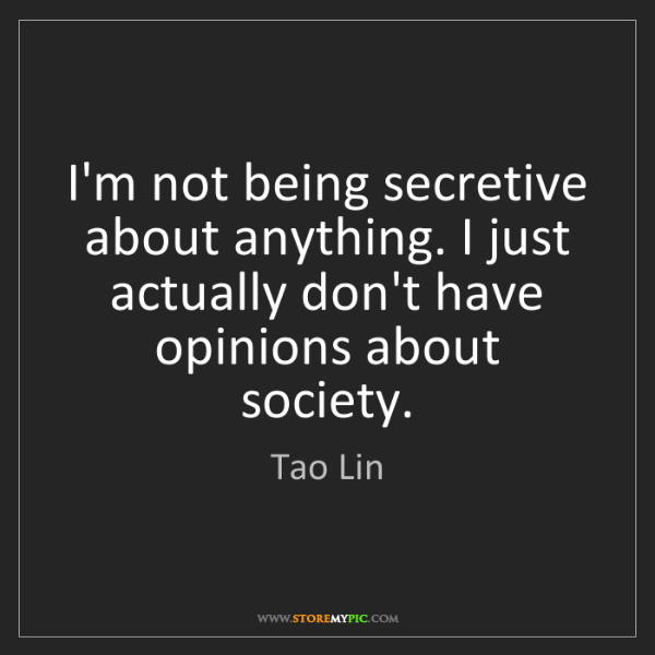 Tao Lin: I'm not being secretive about anything. I just actually...