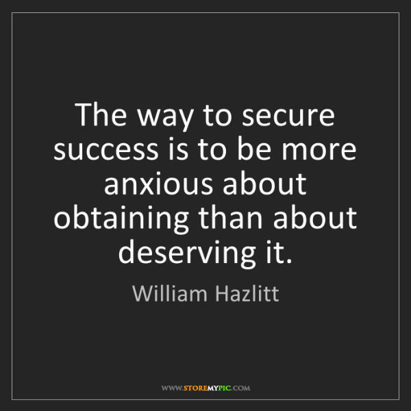 William Hazlitt: The way to secure success is to be more anxious about...