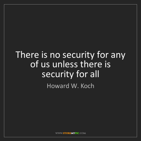 Howard W. Koch: There is no security for any of us unless there is security...
