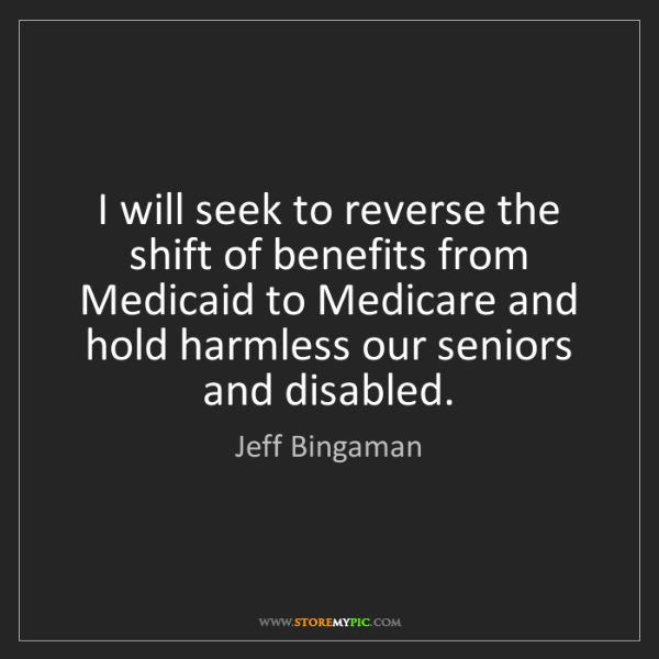 Jeff Bingaman: I will seek to reverse the shift of benefits from Medicaid...