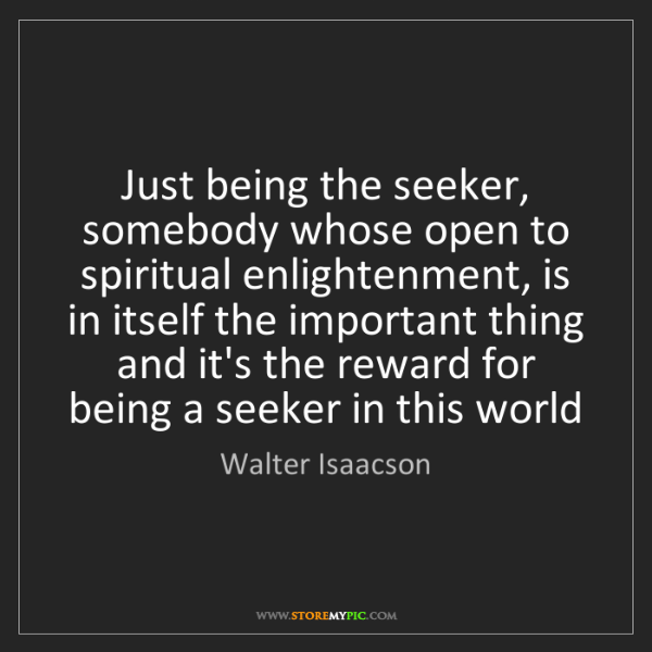 Walter Isaacson: Just being the seeker, somebody whose open to spiritual...