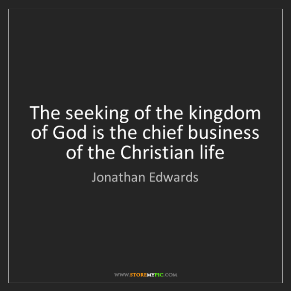 Jonathan Edwards: The seeking of the kingdom of God is the chief business...