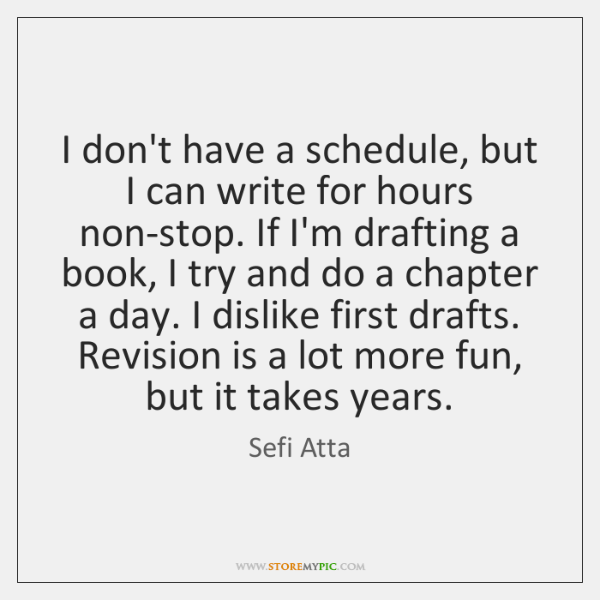 I don't have a schedule, but I can write for hours non-stop. ...